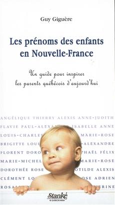 Les Prénoms des enfants en Nouvelle-France - Un guide pour inspirer les parents québécois d'aujourd'hui