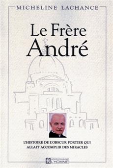 Le frère André - L'histoire de l'obscur portier qui allait accomplir des miracles