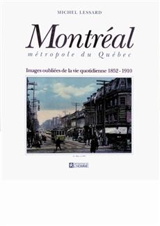 Montréal métropole du Québec - Images oubliées de la vie quotidienne, 1852-1910