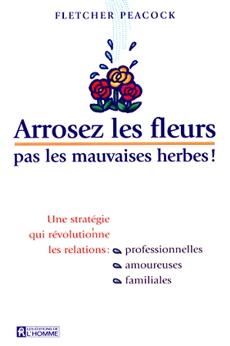 Arrosez les fleurs, pas les mauvaises herbes - Une stratégie qui révolutionne les relations: professionnelles, amoureuses, familiales