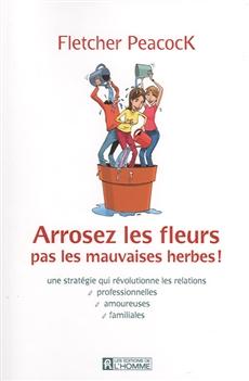 Arrosez les fleurs pas le mauvaises herbes ! - Une stratégie qui révolutionne les relations profesionnelles, amoureuses, familiales