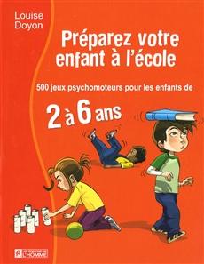 Préparez votre enfant à l'école - 500 jeux psychomoteurs pour les enfants de 2 à 6 ans