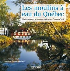 Les moulins à eau du Québec - Du temps des seigneurs au temps d'aujourd'hui