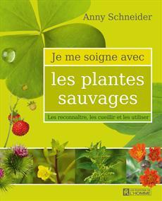 Je me soigne avec les plantes sauvages - Les reconnaître, les cueillir et les utiliser