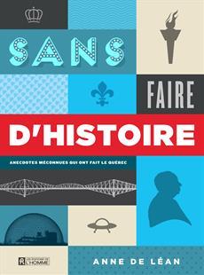 Sans faire d'histoire - Anecdotes méconnues qui ont fait le Québec