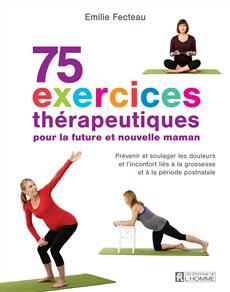 75 exercices thérapeutiques pour future maman - Prévenir et soulager les douleurs et l'inconfort liés à la grossesse et la période postnatale
