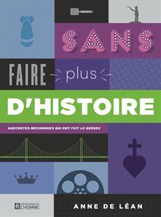 Sans faire plus d'histoire - Anecdotes méconnues qui ont fait le Québec