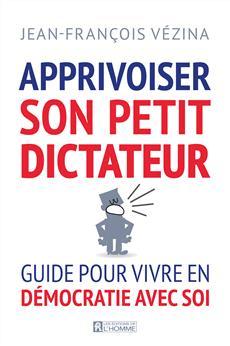 Apprivoiser son petit dictateur - Guide pour vivre en démocratie avec soi