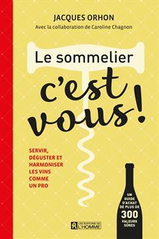 Le sommelier, c'est vous! - Servir, déguster et harmoniser les vins comme un pro