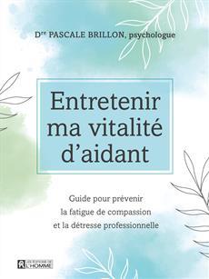 Entretenir ma vitalité d'aidant - Guide pour prévenir la fatigue de compassion et la détresse professionnelle