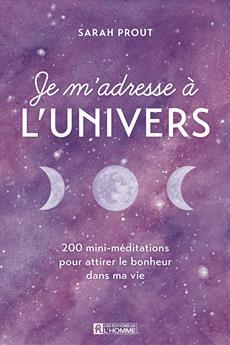 Je m'adresse à l'Univers - 200 mini-méditations pour attirer le bonheur dans ma vie