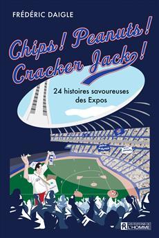 Chips ! Peanuts ! Cracker Jack ! - 24 histoires savoureuses des Expos