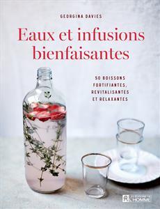 Eaux et infusions bienfaisantes - 50 boissons fortifiantes, revitalisantes et relaxantes