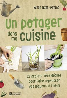 Un potager dans ma cuisine - 25 projets zéro déchet pour faire repousser vos légumes à l'infini
