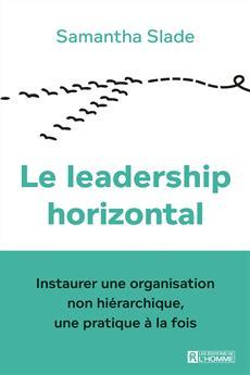 Le leadership horizontal - Instaurer une organisation non hiérarchique, une pratique à la fois