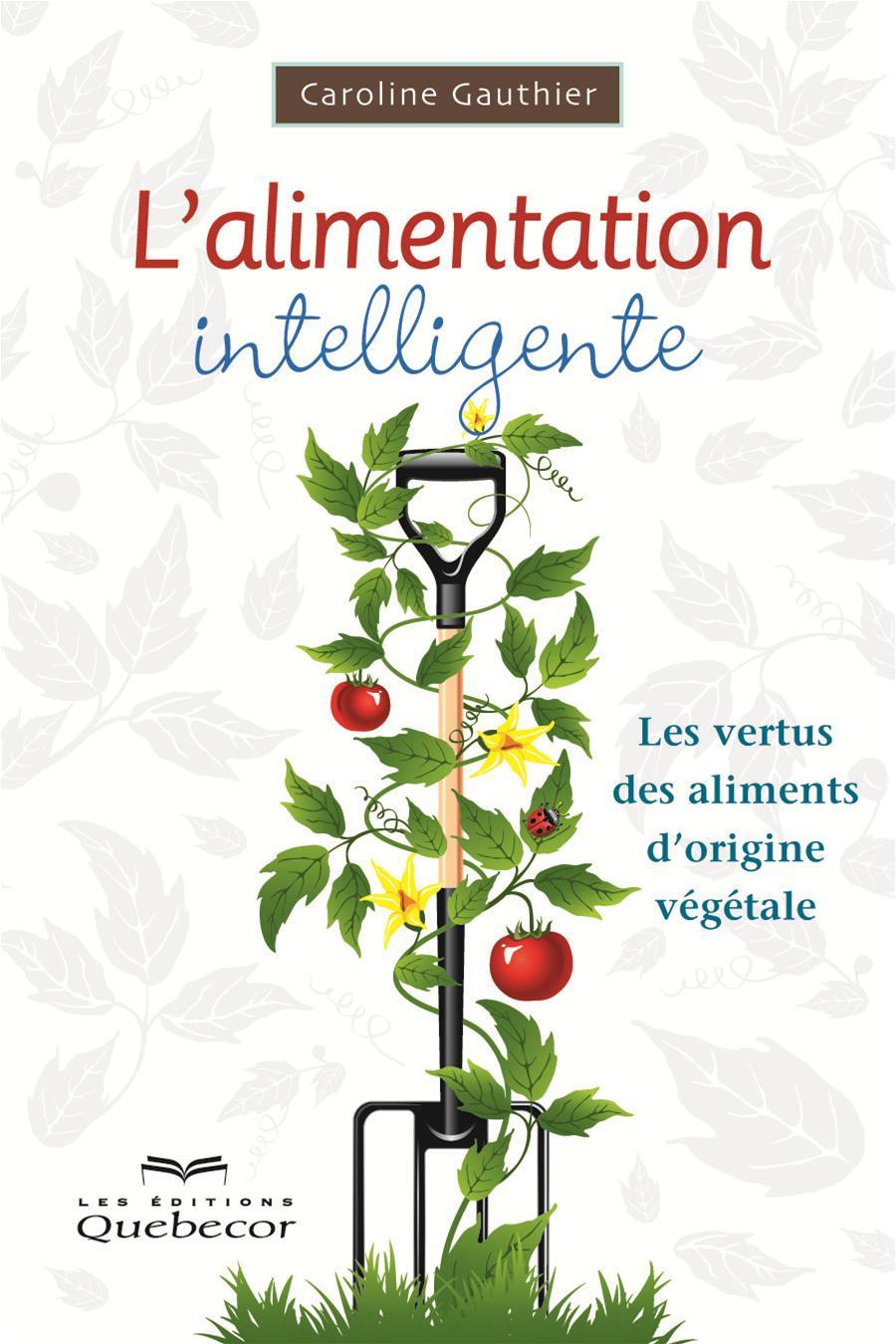 L'alimentation intelligente. Les vertus des aliments d'origine végétale - Caroline Gauthier