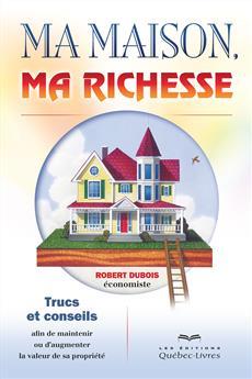 Ma maison, ma richesse - Trucs et conseils afin de maintenir ou augmenter la valeur de sa propriété