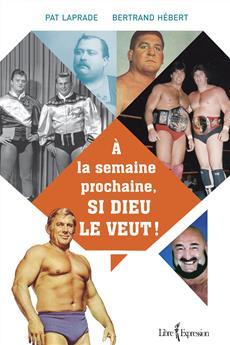 À la semaine prochaine, si Dieu le veut  - L'histoire inédite de la lutte professionnelle au Québec
