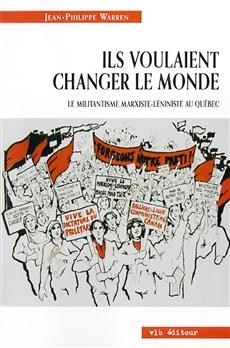 Ils voulaient changer le monde. - Le militantisme marxiste-léniniste au Québec