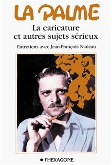 La Palme - La caricature et autres sujets sérieux - Entretiens avec Jean-François Nadeau