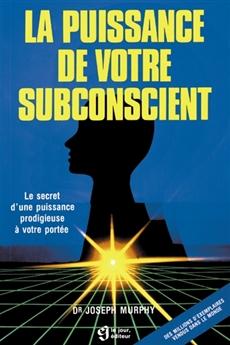 La puissance de votre subconscient - Le secret d'une puissance prodigieuse à votre portée