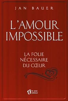 L'amour impossible - La folie nécessaire au cœur