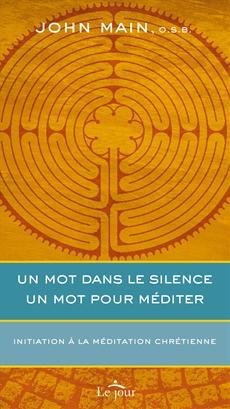 Un mot dans le silence, un mot pour méditer - Initiation à la méditation chrétienne