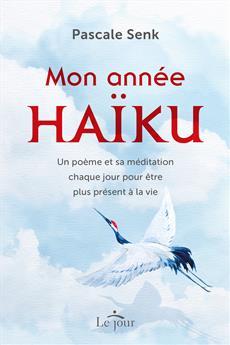 Mon année haïku - Un poème et sa méditation chaque jour pour être plus présent à la vie