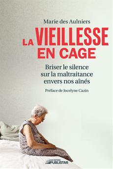La Vieillesse en cage - Briser le silence sur la maltraitance envers nos aînés