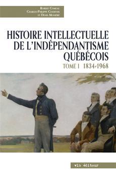 Histoire intellectuelle de l'indépendantisme québécois - Tome I - 1834-1968