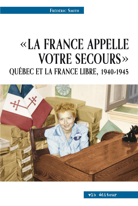La France appelle votre secours - Québec et la France libre, 1940-1945