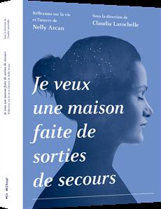 Je veux une maison faite de sorties de secours - Réflexions sur la vie et l'œuvre de Nelly Arcan