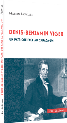 Denis-Benjamin Viger - Un patriote face au Canada-Uni