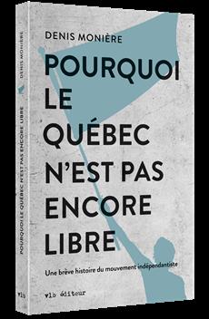 Pourquoi le Québec n'est pas encore libre - Une brève histoire du mouvement indépendantiste