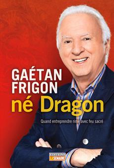 Gaétan Frigon, né Dragon - Quand entreprendre rime avec feu sacré