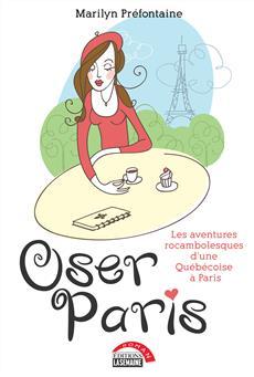 Oser Paris - Les aventures rocambolesques d'une Québécoise à Paris