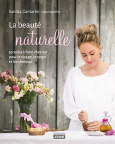 La beauté naturelle - 50 soins à faire chez soi pour le visage, le corps et les cheveux