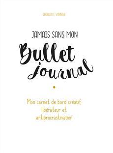 Jamais sans mon Bullet journal - Mon carnet de bord créatif, libérateur et antiprocrastination