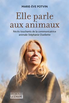 Elle parle aux animaux - Récits touchants de la communicatrice animale Stéphanie Ouellette