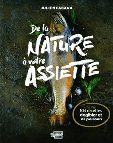 De la nature à votre assiette - 104 recettes de gibier et de poisson