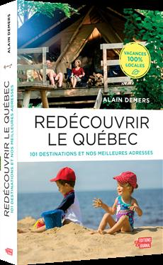 Redécouvrir le Québec - 101 destinations et nos meilleures adresses pour des vacances 100 % locales